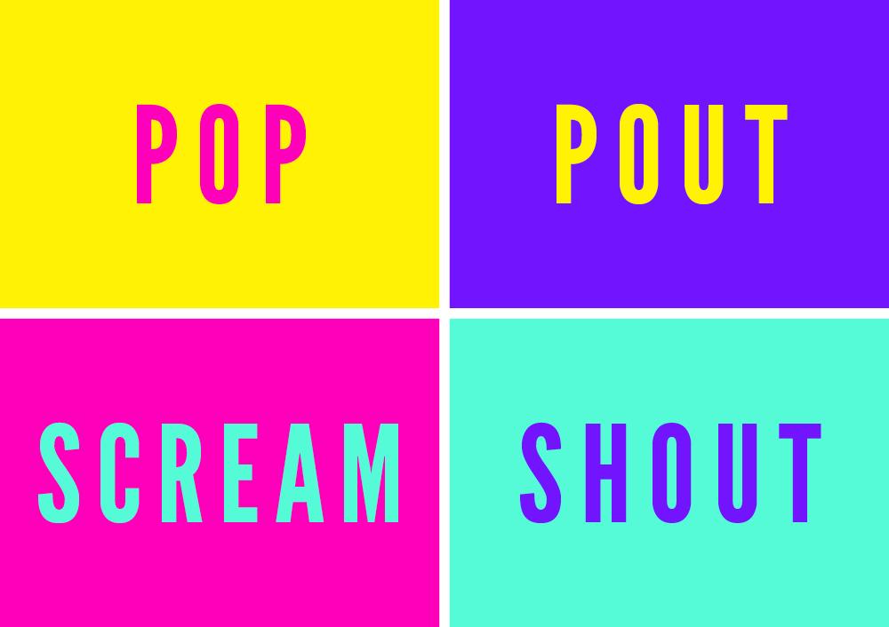 POP POUT SCREAM SHOUT