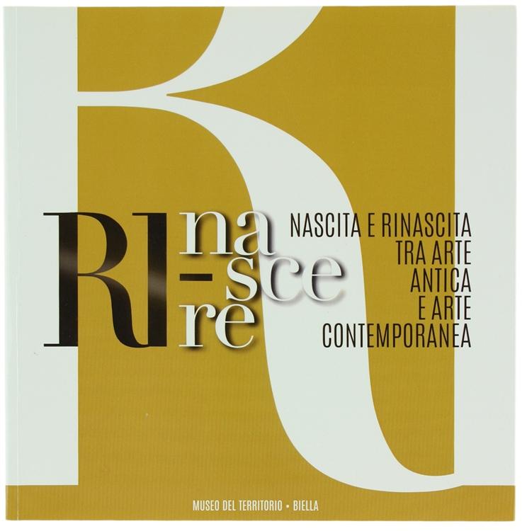 RINASCERE. Nascita e rinascita tra arte antica e arte contemporanea. 24 novembre 2013 - 26 gennaio 2014.