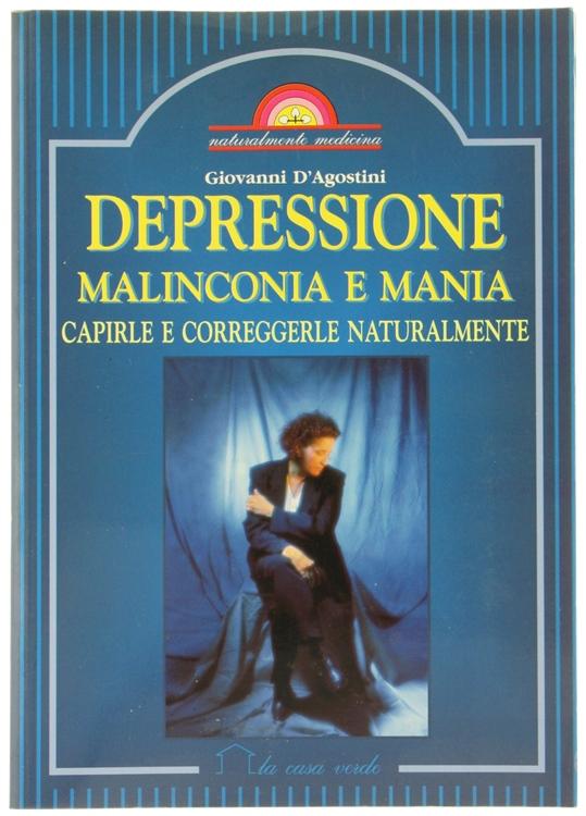 DEPRESSIONE MALINCONIA E MANIA. Capirle e correggerle naturalmente.