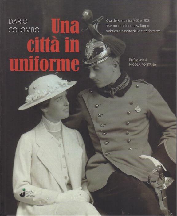 Una città in uniforme: Riva del Garda tra '800 e '900: l'eterno conflitto tra sviluppo turistico e nascita della città-fortezza.