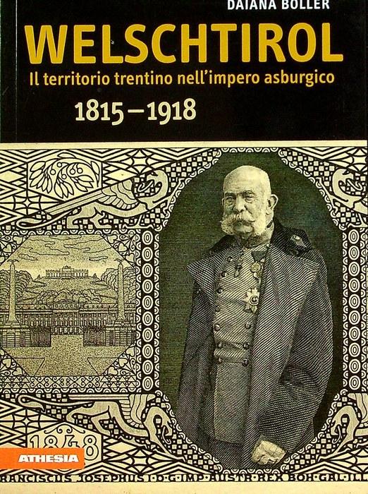Welschtirol: il territorio trentino nell'impero asburgico: 1815-1918.