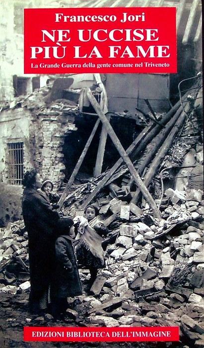 Ne uccise più la fame: la Grande Guerra della gente comune nel Triveneto.
