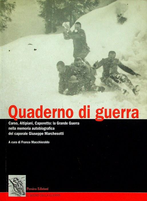 Quaderno di guerra: Carso, Altipiani, Caporetto: la Grande Guerra nella memoria autobiografica del caporale Giuseppe Marchesotti.