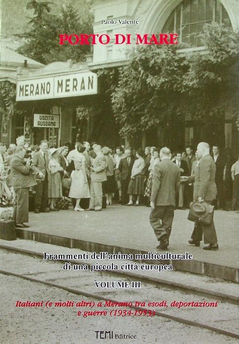 Porto di mare: Frammenti dell'anima multiculturale di una piccola città europea. Volume III: Italiani (e molti altri) a Merano tra esodi, deportazioni e guerre (1934-1953).