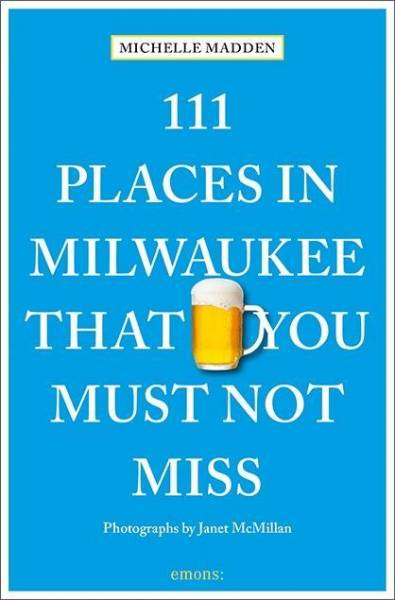 111 Places in Milwaukee That You Must Not Miss; Travel Guide; 111 Places ...; Englisch; Contains num