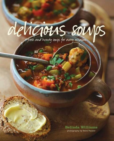Delicious Soups: Fresh and Hardy Soups for Every Occasion