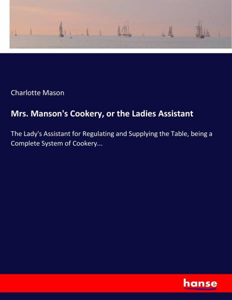 Mrs. Manson's Cookery, or the Ladies Assistant