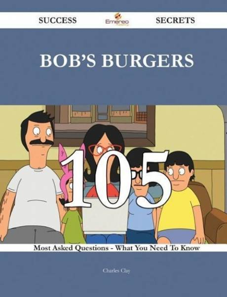 Bob's Burgers 105 Success Secrets - 105 Most Asked Questions on Bob's Burgers - What You Need to Kno