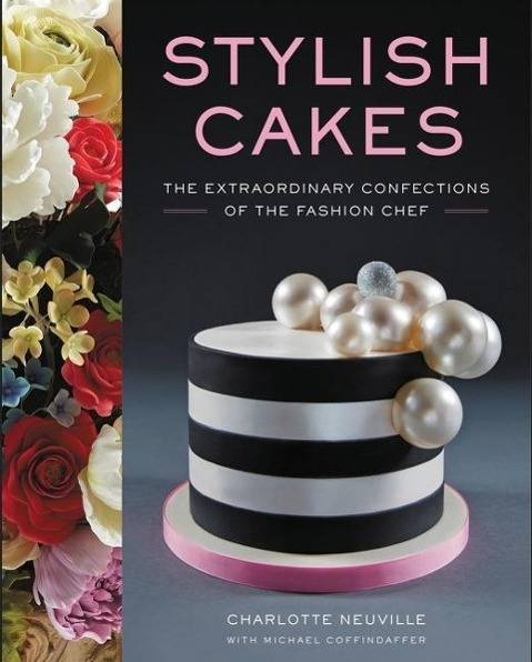 Stylish Cake; Neuville:Stylish Cake; The Extraordinary Confections of The Fashion Chef; 240 p. w. il