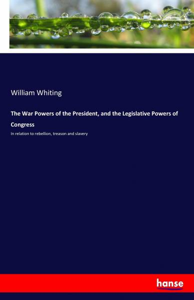 The War Powers of the President, and the Legislative Powers of Congress