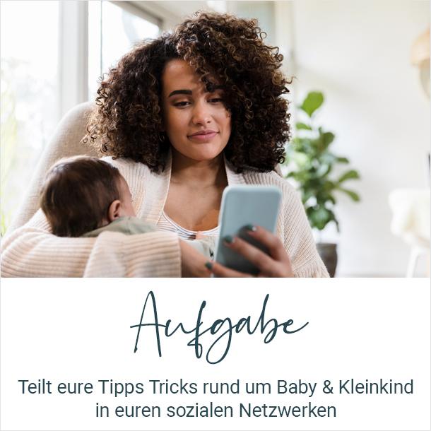 Aufgabe: Teilt eure Tipps Tricks rund um Baby & Kleinkind in euren sozialen Netzwerken