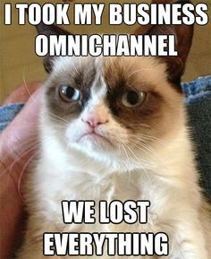 'i took my business omnichannel, we lost everything' grumpy cat meme