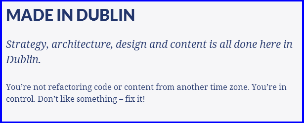 MADE IN DUBLIN  Strategy, architecture, design and content is all done here in Dublin.  You're not refactoring code or content from another time zone. You're in control. Don't like something – fix it!