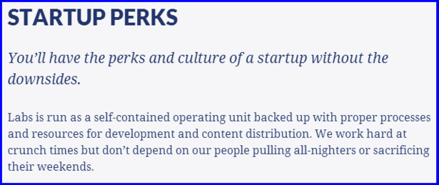 STARTUP PERKS  You'll have the perks and culture of a startup without the downsides.  Labs is run as a self-contained operating unit backed up with proper processes and resources for development and content distribution. We work hard at crunch times but don't depend on our people pulling all-nighters or sacrificing their weekends.