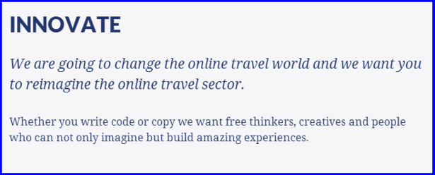 INNOVATE  We are going to change the online travel world and we want you to reimagine the online travel sector.  Whether you write code or copy we want free thinkers, creatives and people who can not only imagine but build amazing experiences.