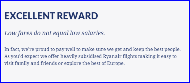 EXCELLENT REWARD  Low fares do not equal low salaries.  In fact, we're proud to pay well to make sure we get and keep the best people. As you'd expect we offer heavily subsidised Ryanair flights making it easy to visit family and friends or explore the best of Europe.