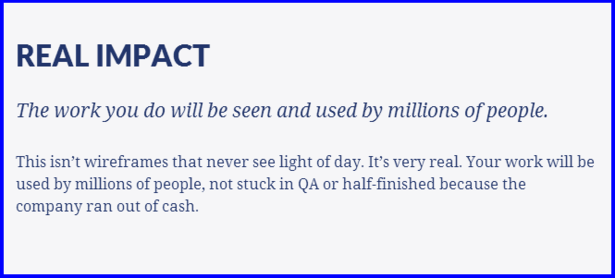 REAL IMPACT  The work you do will be seen and used by millions of people.  This isn't wireframes that never see light of day. It's very real. Your work will be used by millions of people, not stuck in QA or half-finished because the company ran out of cash.