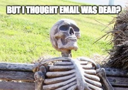 i thought email was dead?