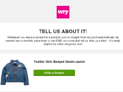 Teaser image shows email from Very inviting the customer to write a review for two products purchased, a girls denim jacket and a toaster, with the added incentive, the chance to win £500 in a monthly draw each time you leave a review.
