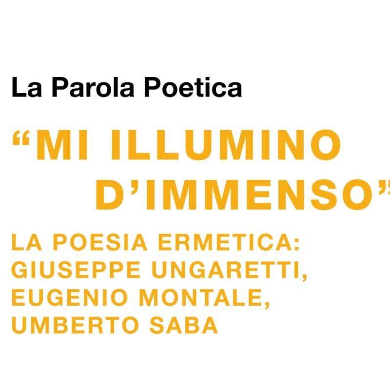 """La Parola Poetica """"MI ILLUMINO D'IMMENSO"""" LA POESIA ERMETICA: GIUSEPPE UNGARETTI, EUGENIO MONTALE, UMBERTO SABA"""