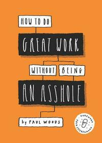 How to Do Great Work Without Being an Asshole