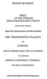 Brief an die Bürger der Europäischen Union wegen des Themas: Über die dringende Notwendigkeit die Vereinigten Staaten von Europa zu gründen oder in Schönheit sterben