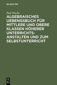 Algebraisches Uebengsbuch für mittlere und obere Klassen höherer Unterrichtsanstalten und zum Selbstunterricht
