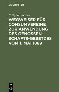 Wegweiser für Consumvereine zur Anwendung des Genossenschafts-Gesetzes vom 1. Mai 1889