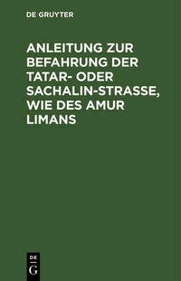 Anleitung zur Befahrung der Tatar- oder Sachalin-Strasse, wie des Amur Limans