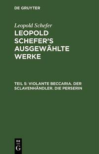 Leopold Schefer: Leopold Schefer's ausgewählte Werke / Violante Beccaria. Der Sclavenhändler. Die Perserin