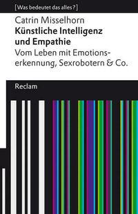 Künstliche Intelligenz und Empathie. Vom Leben mit Emotionserkennung, Sexrobotern & Co.
