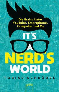 It's a Nerd's World. Die Brains hinter YouTube, Smartphone, Computer und Co.