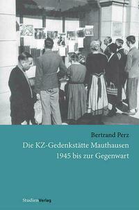 Die KZ-Gedenkstätte Mauthausen 1945 bis zur Gegenwart