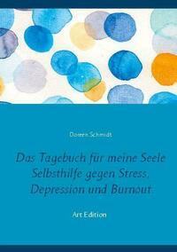 Das Tagebuch für meine Seele. Selbsthilfe gegen Stress, Depression und Burnout.