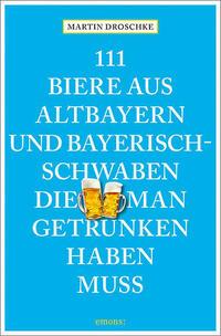 111 Biere aus Altbayern und Bayerisch-Schwaben, die man getrunken haben muss