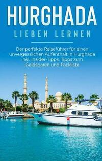 Hurghada lieben lernen: Der perfekte Reiseführer für einen unvergesslichen Aufenthalt in Hurghada inkl. Insider-Tipps, Tipps zum Geldsparen und Packliste