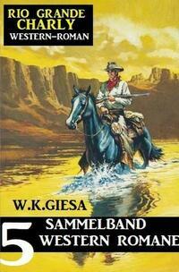 Rio Grande Charly Sammelband 5 Western Romane