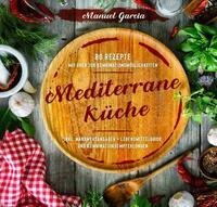 Mediterrane Küche: 80 ausgewählte Vor-, Haupt- und Nachspeisen-Rezepte mit mehr als 300 Kombinationsmöglichkeiten – Mittelmeer-Diät genießen inklusive Nährwertangaben, Lebensmittelguide und Kombinationsempfehlungen.