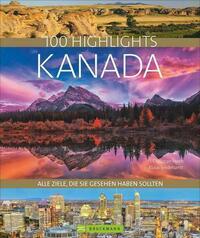 Bildband Kanada. 100 Highlights Kanada. Alle Ziele, die Sie gesehen haben sollten. Der Reisebildband mit allen Sehenswürdigkeiten: Nationalparks, Toronto, Reiseinfos, Insidertipps.