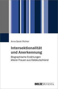 Intersektionalität und Anerkennung. Biographische Erzählungen älterer Frauen aus Ostdeutschland
