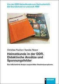 Heimatkunde in der DDR. Didaktische Ansätze und Spannungsfelder