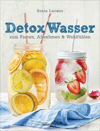 Detox Wasser - zum Fasten, Abnehmen und Wohlfühlen. Mit Früchten, Gemüse, Kräutern und Mineralwasser
