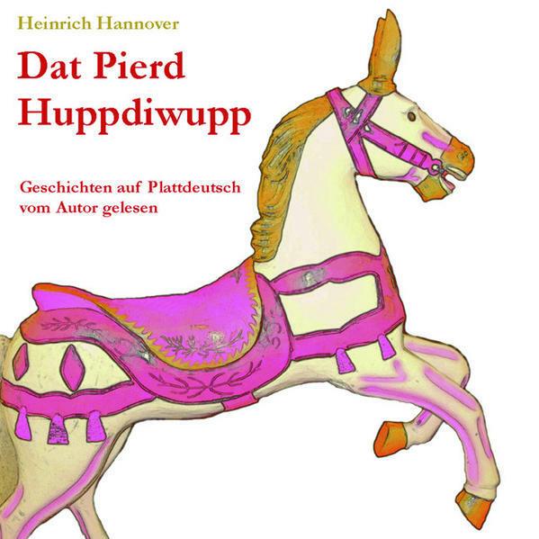 DAT PIERD HUPPDIWUPP. Geschichten auf Plattdeutsch vom Autor gelesen von Heinrich Hannover