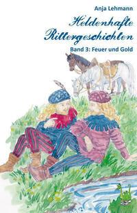 Heldenhafte Rittergeschichten Band 3: Feuer und Gold