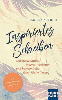 Inspiriertes Schreiben. Selbsterkenntnis, inneres Wachstum und harmonische (Neu-)Orientierung