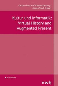 Kultur und Informatik: Virtual History and Augmented Present