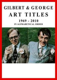 Gilbert & George. Art Titles 1967 - 2010 in Alphabetical Order