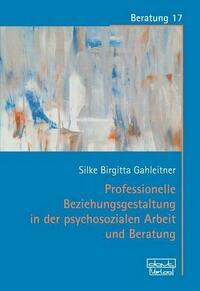 Professionelle Beziehungsgestaltung in der psychosozialen Arbeit und Beratung
