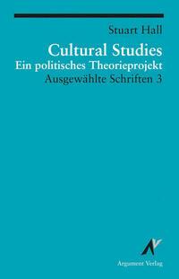 Ausgewählte Schriften / Cultural Studies - Ein politisches Theorieprojekt