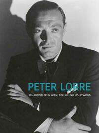Peter Lorre. Schauspieler in Wien, Berlin und Hollywood